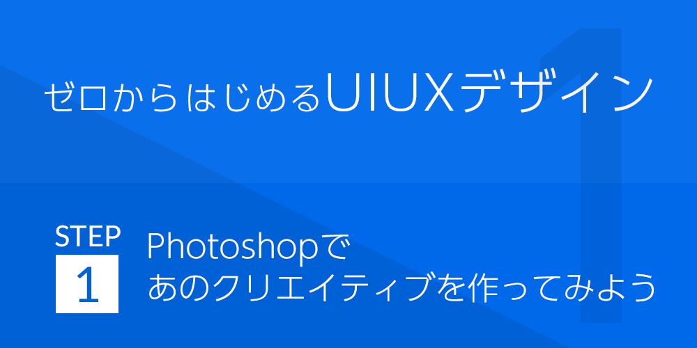 ゼロから始めるUIUXデザイン | STEP1:Photoshopであのクリエイティブを作ってみよう