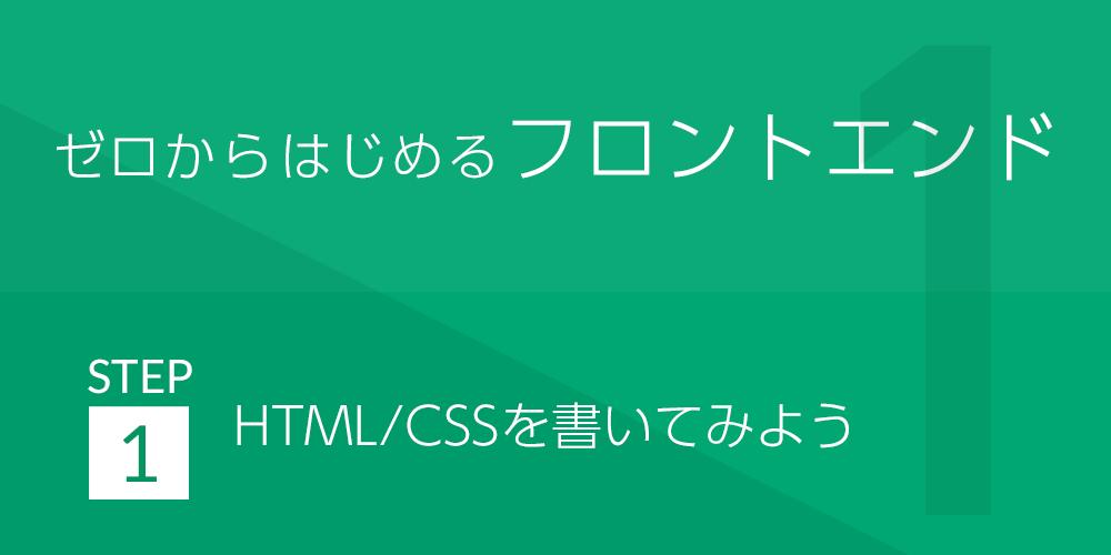 ゼロから始めるフロントエンド | STEP1:HTML/CSSを書いてみよう