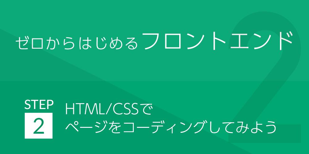 ゼロから始めるフロントエンド | STEP2:HTML/CSSでページをコーディングしてみよう